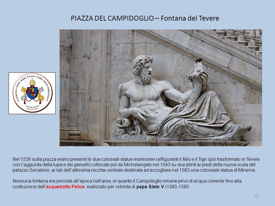 PIAZZA DEL CAMPIDOGLIO – Fontana del Tevere 20 Nel 1538 sulla piazza erano presenti le due colossali statue marmoree raffiguranti il Nilo e il Tigri (poi trasformato in Tevere con l'aggiunta della lupa e dei gemelli) collocate poi da Michelangelo nel 1543 su due plinti ai piedi della nuova scala del palazzo Senatorio, ai lati dell'altissima nicchia centrale destinata ad accogliere nel 1583 una colossale statua di Minerva.