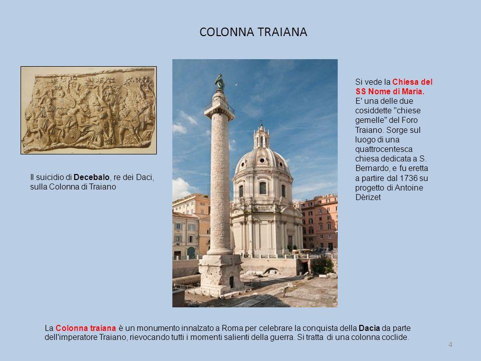 COLONNA TRAIANA 4 La Colonna traiana è un monumento innalzato a Roma per celebrare la conquista della Dacia da parte dell imperatore Traiano, rievocando tutti i momenti salienti della guerra.