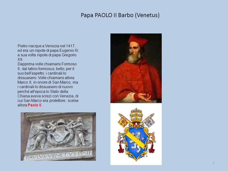 Papa PAOLO II Barbo (Venetus) 7 Pietro nacque a Venezia nel 1417, ed era un nipote di papa Eugenio IV, a sua volta nipote di papa Gregorio XII. Dappri