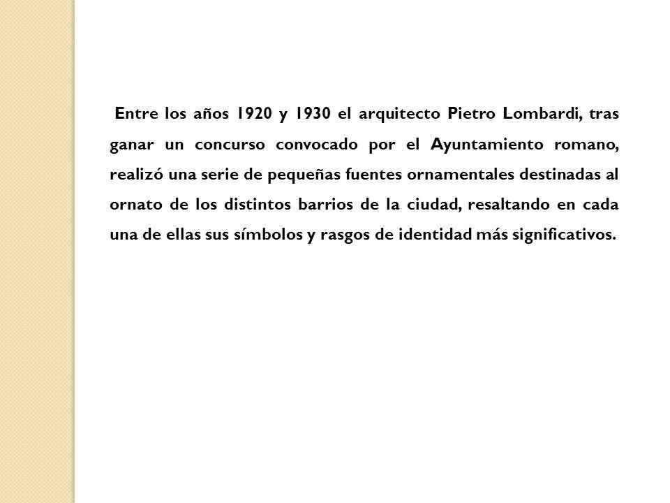 Entre los años 1920 y 1930 el arquitecto Pietro Lombardi, tras ganar un concurso convocado por el Ayuntamiento romano, realizó una serie de pequeñas fuentes ornamentales destinadas al ornato de los distintos barrios de la ciudad, resaltando en cada una de ellas sus símbolos y rasgos de identidad más significativos.