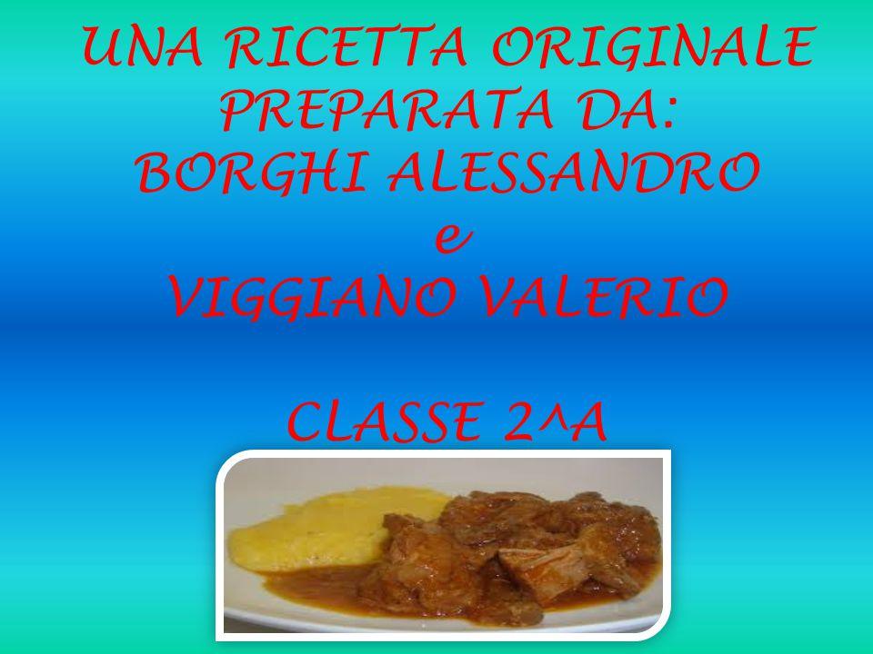 UNA RICETTA ORIGINALE PREPARATA DA: BORGHI ALESSANDRO e VIGGIANO VALERIO CLASSE 2^A