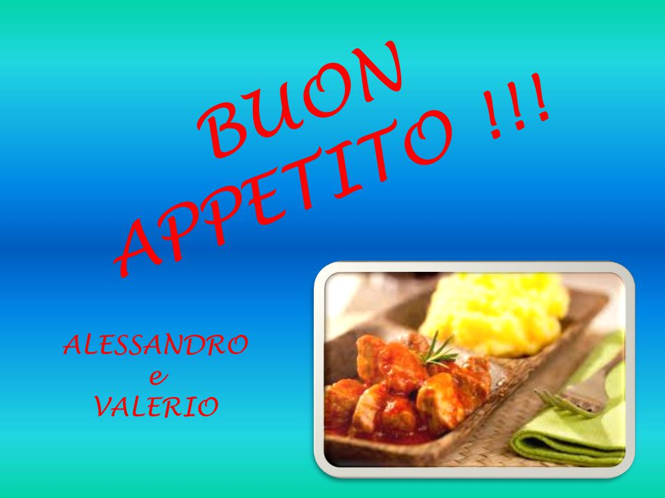 BUON APPETITO !!! ALESSANDRO e VALERIO