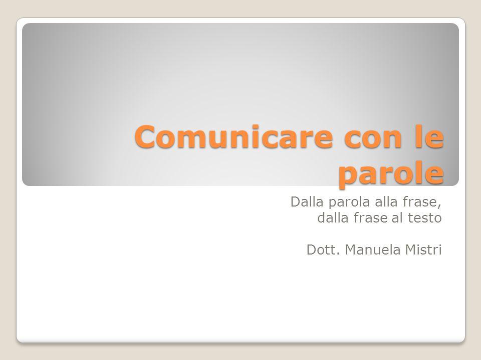Comunicare con le parole Dalla parola alla frase, dalla frase al testo Dott. Manuela Mistri