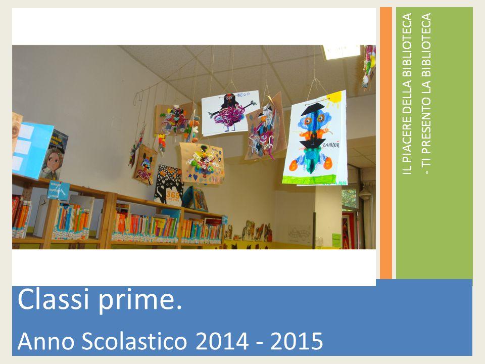 IL PIACERE DELLA BIBLIOTECA - TI PRESENTO LA BIBLIOTECA Classi prime. Anno Scolastico 2014 - 2015