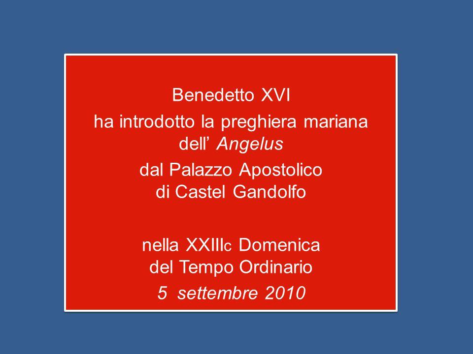 Benedetto XVI ha introdotto la preghiera mariana dell' Angelus dal Palazzo Apostolico di Castel Gandolfo nella XXIII c Domenica del Tempo Ordinario 5 settembre 2010 Benedetto XVI ha introdotto la preghiera mariana dell' Angelus dal Palazzo Apostolico di Castel Gandolfo nella XXIII c Domenica del Tempo Ordinario 5 settembre 2010