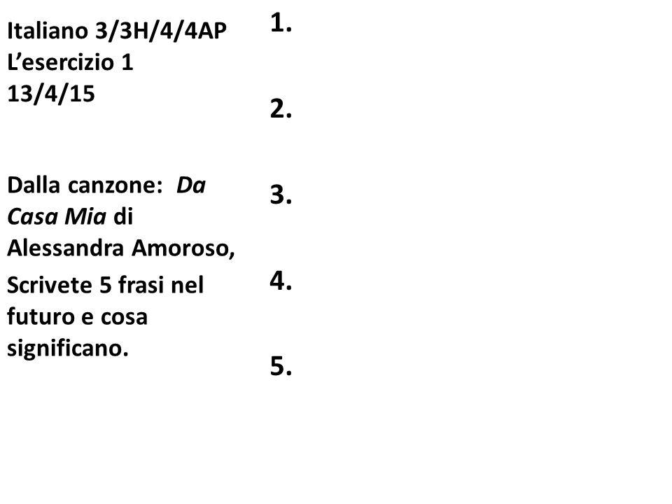 Italiano 3/3H/4/4AP L'esercizio 1 13/4/15 1. 2. 3. 4. 5. Dalla canzone: Da Casa Mia di Alessandra Amoroso, Scrivete 5 frasi nel futuro e cosa signific