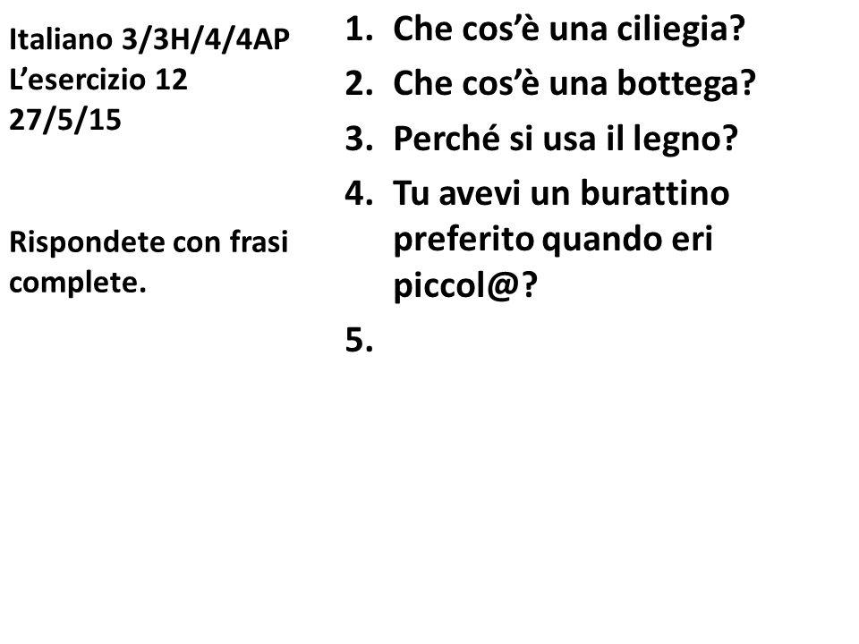 Italiano 3/3H/4/4AP L'esercizio 12 27/5/15 1.Che cos'è una ciliegia? 2.Che cos'è una bottega? 3.Perché si usa il legno? 4.Tu avevi un burattino prefer