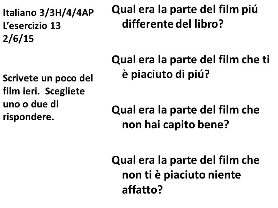 Italiano 3/3H/4/4AP L'esercizio 13 2/6/15 Qual era la parte del film piú differente del libro? Qual era la parte del film che ti è piaciuto di piú? Qu