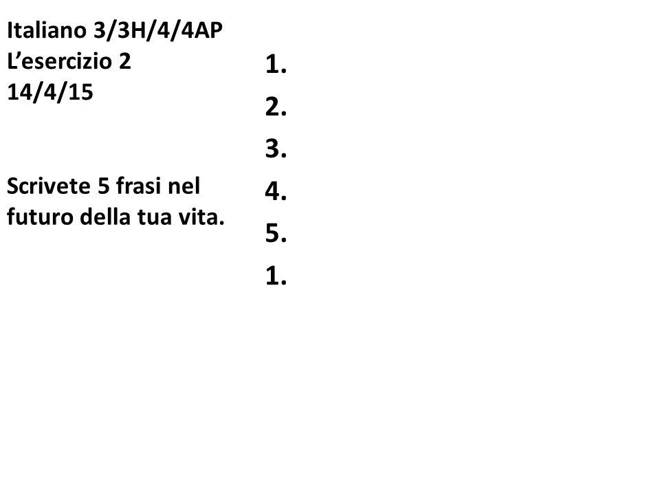 Italiano 3/3H/4/4AP L'esercizio 2 14/4/15 1. 2. 3. 4. 5. 1. Scrivete 5 frasi nel futuro della tua vita.