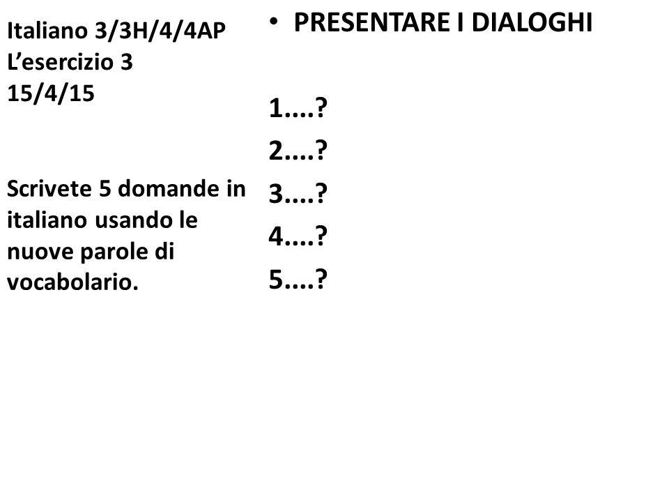 Italiano 3/3H/4/4AP L'esercizio 3 15/4/15 PRESENTARE I DIALOGHI 1....? 2....? 3....? 4....? 5....? Scrivete 5 domande in italiano usando le nuove paro