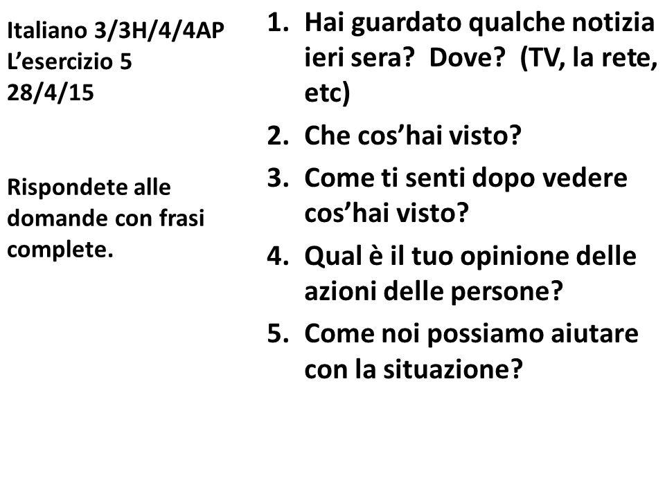 Italiano 3/3H/4/4AP L'esercizio 5 28/4/15 1.Hai guardato qualche notizia ieri sera? Dove? (TV, la rete, etc) 2.Che cos'hai visto? 3.Come ti senti dopo