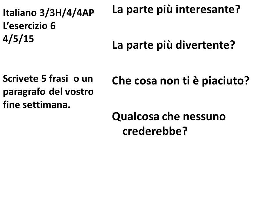Italiano 3/3H/4/4AP L'esercizio 6 4/5/15 La parte più interesante? La parte più divertente? Che cosa non ti è piaciuto? Qualcosa che nessuno crederebb