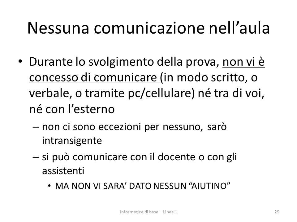 Nessuna comunicazione nell'aula Durante lo svolgimento della prova, non vi è concesso di comunicare (in modo scritto, o verbale, o tramite pc/cellular
