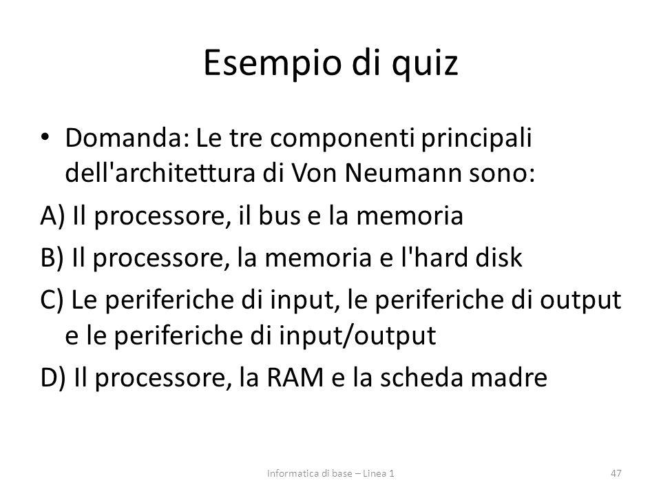 Esempio di quiz Domanda: Le tre componenti principali dell'architettura di Von Neumann sono: A) Il processore, il bus e la memoria B) Il processore, l