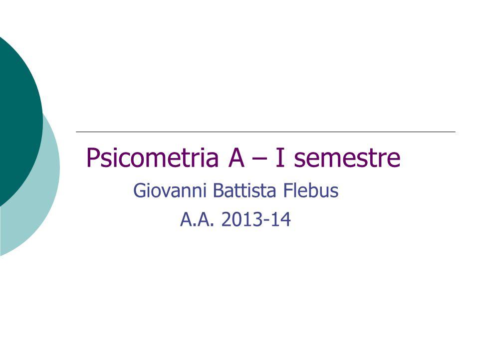 Psicometria A – I semestre Giovanni Battista Flebus A.A. 2013-14