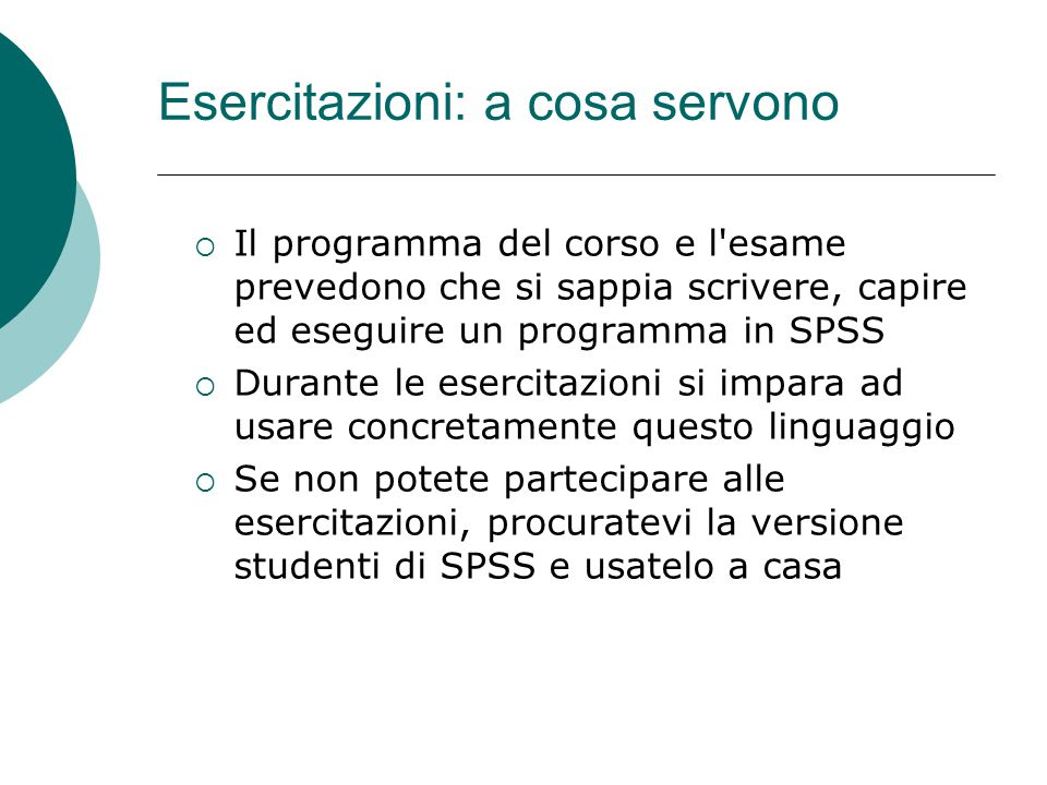 Esercitazioni: a cosa servono  Il programma del corso e l'esame prevedono che si sappia scrivere, capire ed eseguire un programma in SPSS  Durante l
