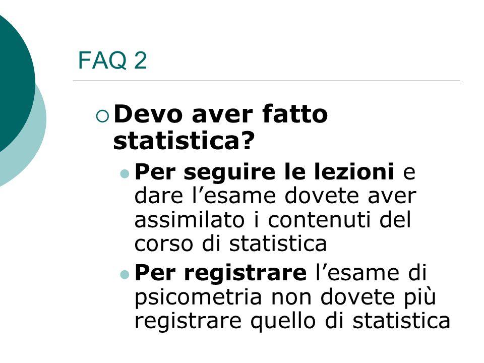FAQ 2  Devo aver fatto statistica? Per seguire le lezioni e dare l'esame dovete aver assimilato i contenuti del corso di statistica Per registrare l'
