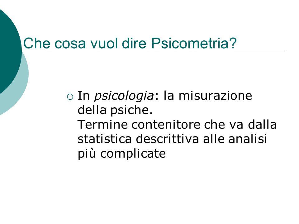 Che cosa vuol dire Psicometria?  In psicologia: la misurazione della psiche. Termine contenitore che va dalla statistica descrittiva alle analisi più