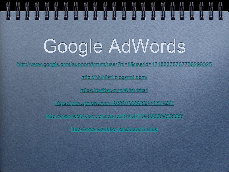Google AdWords http://www.google.com/support/forum/user?hl=it&userid=12185375767738298325 http://blubitsrl.blogspot.com/ https://twitter.com/#!/blubit