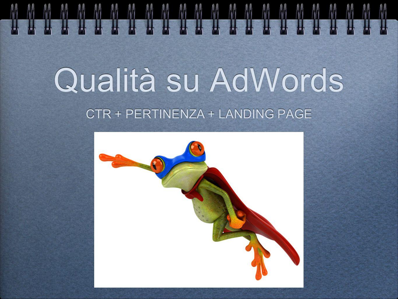 Qualità su AdWords CTR + PERTINENZA + LANDING PAGE