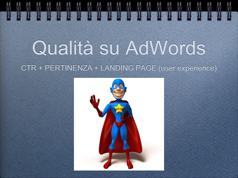 Qualità su AdWords CTR + PERTINENZA + LANDING PAGE (user experience)