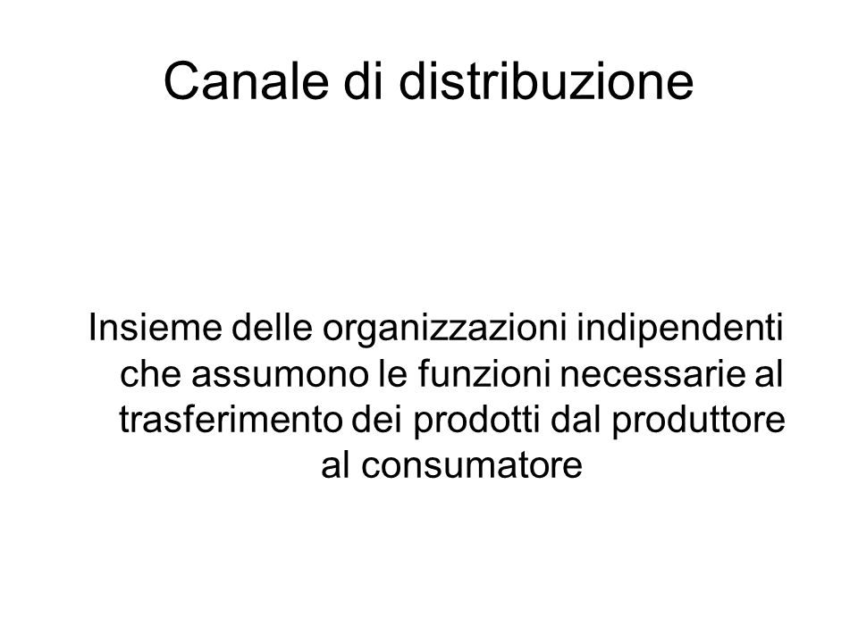 Canale di distribuzione Insieme delle organizzazioni indipendenti che assumono le funzioni necessarie al trasferimento dei prodotti dal produttore al consumatore