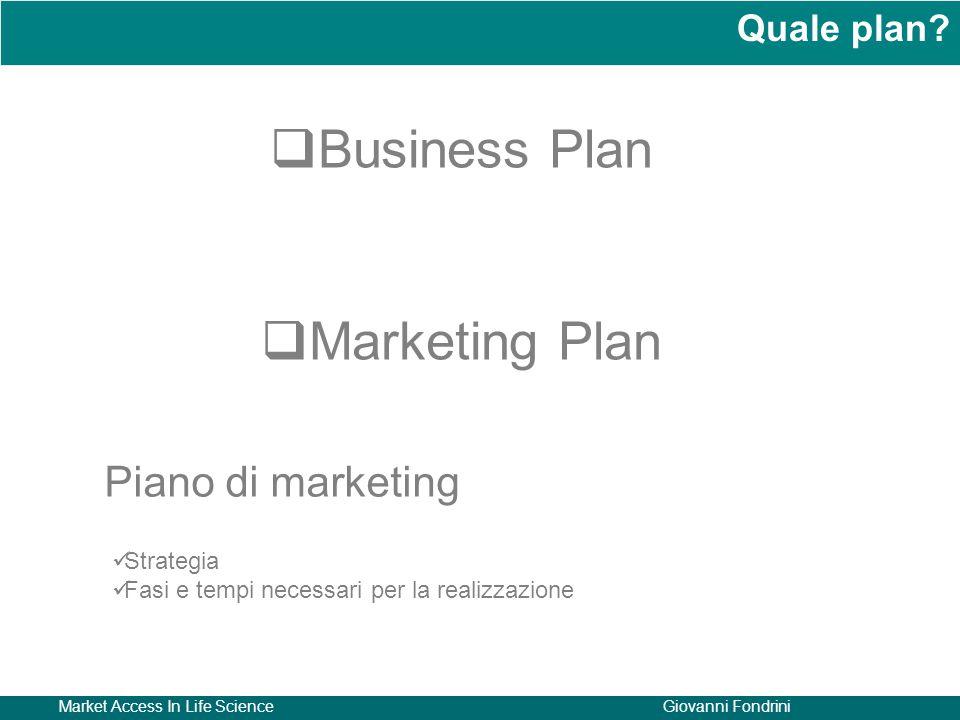 Market Access In Life ScienceGiovanni Fondrini Quale plan?  Business Plan  Marketing Plan Strategia Fasi e tempi necessari per la realizzazione Pian