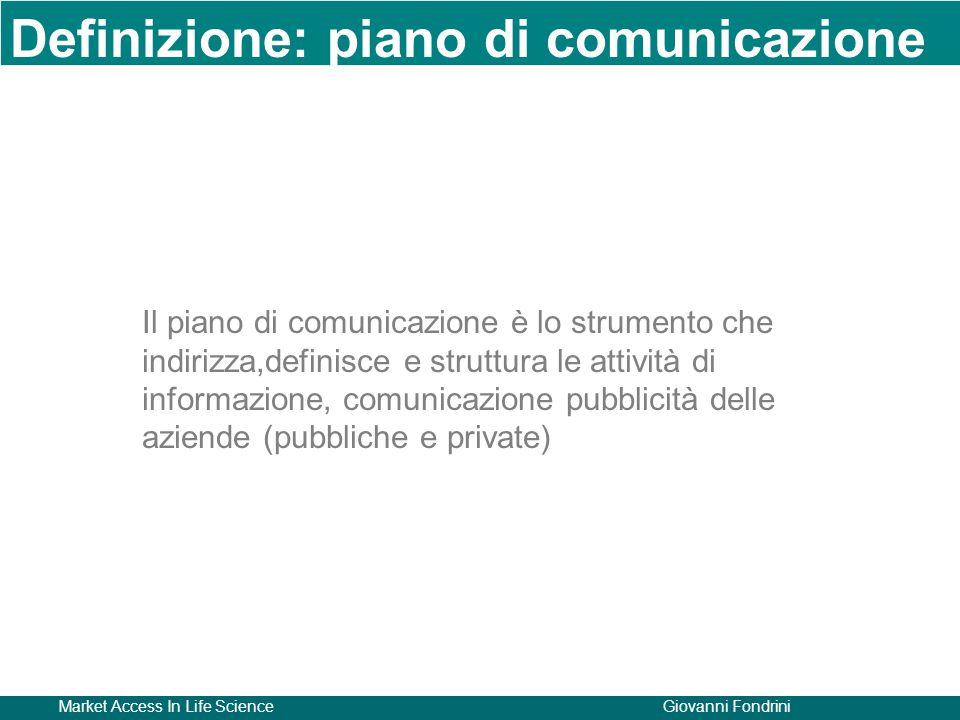 Market Access In Life ScienceGiovanni Fondrini Il piano di comunicazione è lo strumento che indirizza,definisce e struttura le attività di informazione, comunicazione pubblicità delle aziende (pubbliche e private) Definizione: piano di comunicazione