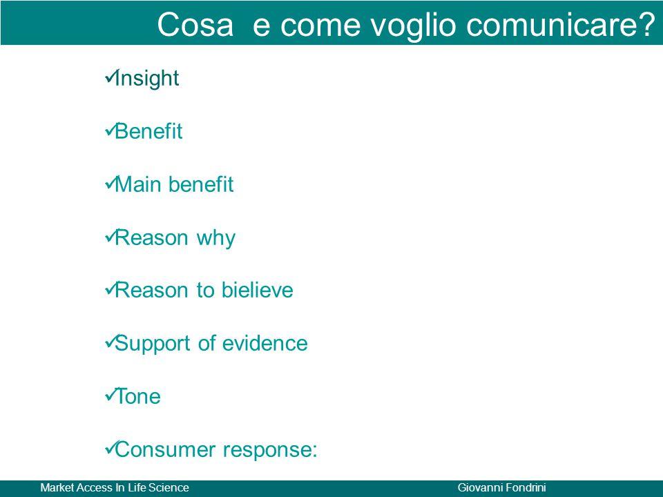 Market Access In Life ScienceGiovanni Fondrini Insight Benefit Main benefit Reason why Reason to bielieve Support of evidence Tone Consumer response: Cosa e come voglio comunicare?
