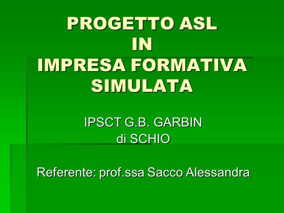 PROGETTO ASL IN IMPRESA FORMATIVA SIMULATA IPSCT G.B. GARBIN di SCHIO Referente: prof.ssa Sacco Alessandra