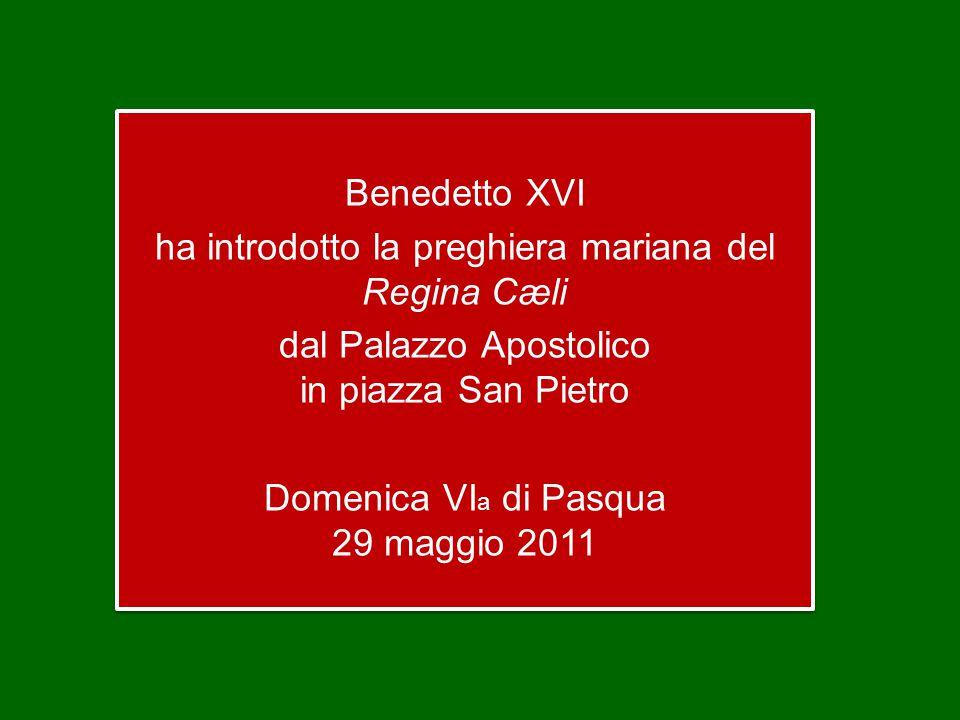Benedetto XVI ha introdotto la preghiera mariana del Regina Cæli dal Palazzo Apostolico in piazza San Pietro Domenica VI a di Pasqua 29 maggio 2011 Benedetto XVI ha introdotto la preghiera mariana del Regina Cæli dal Palazzo Apostolico in piazza San Pietro Domenica VI a di Pasqua 29 maggio 2011
