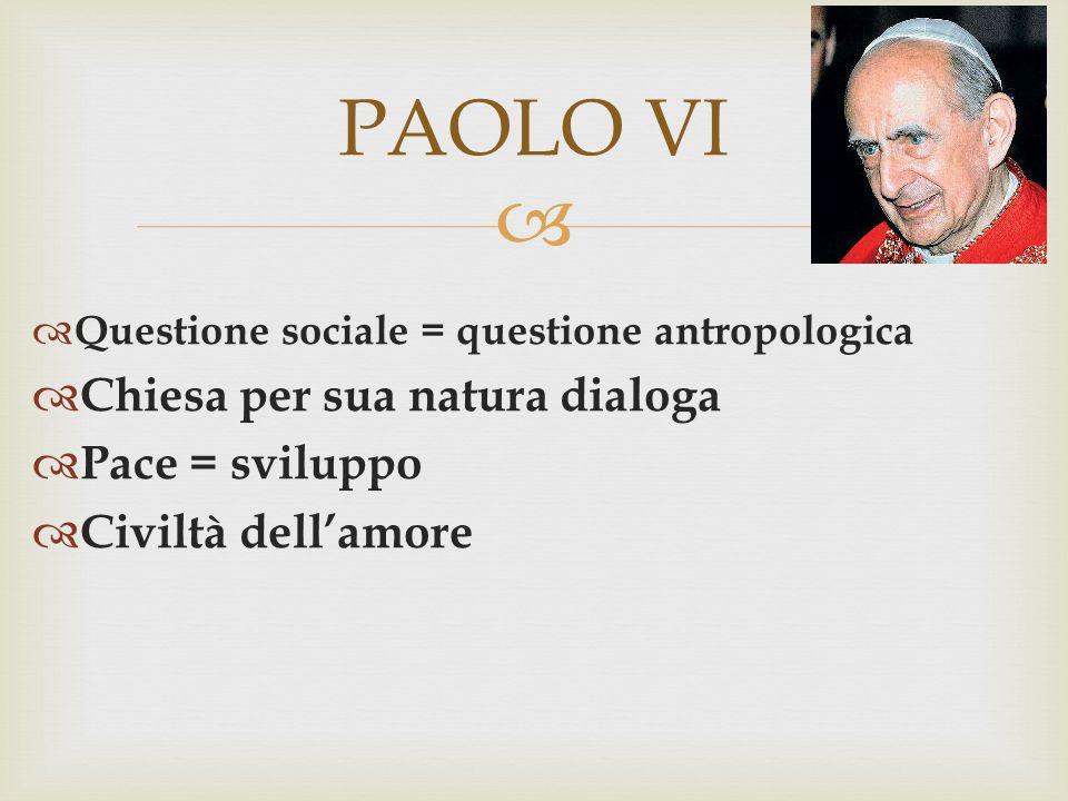   Questione sociale = questione antropologica  Chiesa per sua natura dialoga  Pace = sviluppo  Civiltà dell'amore PAOLO VI