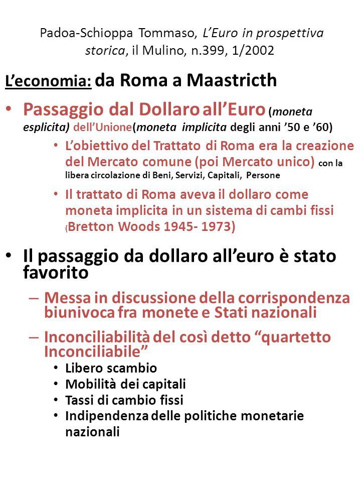 Padoa-Schioppa Tommaso, L'Euro in prospettiva storica, il Mulino, n.399, 1/2002 L'economia: da Roma a Maastricth Passaggio dal Dollaro all'Euro (moneta esplicita) dell'Unione(moneta implicita degli anni '50 e '60) L'obiettivo del Trattato di Roma era la creazione del Mercato comune (poi Mercato unico) con la libera circolazione di Beni, Servizi, Capitali, Persone Il trattato di Roma aveva il dollaro come moneta implicita in un sistema di cambi fissi ( Bretton Woods 1945- 1973) Il passaggio da dollaro all'euro è stato favorito – Messa in discussione della corrispondenza biunivoca fra monete e Stati nazionali – Inconciliabilità del così detto quartetto Inconciliabile Libero scambio Mobilità dei capitali Tassi di cambio fissi Indipendenza delle politiche monetarie nazionali