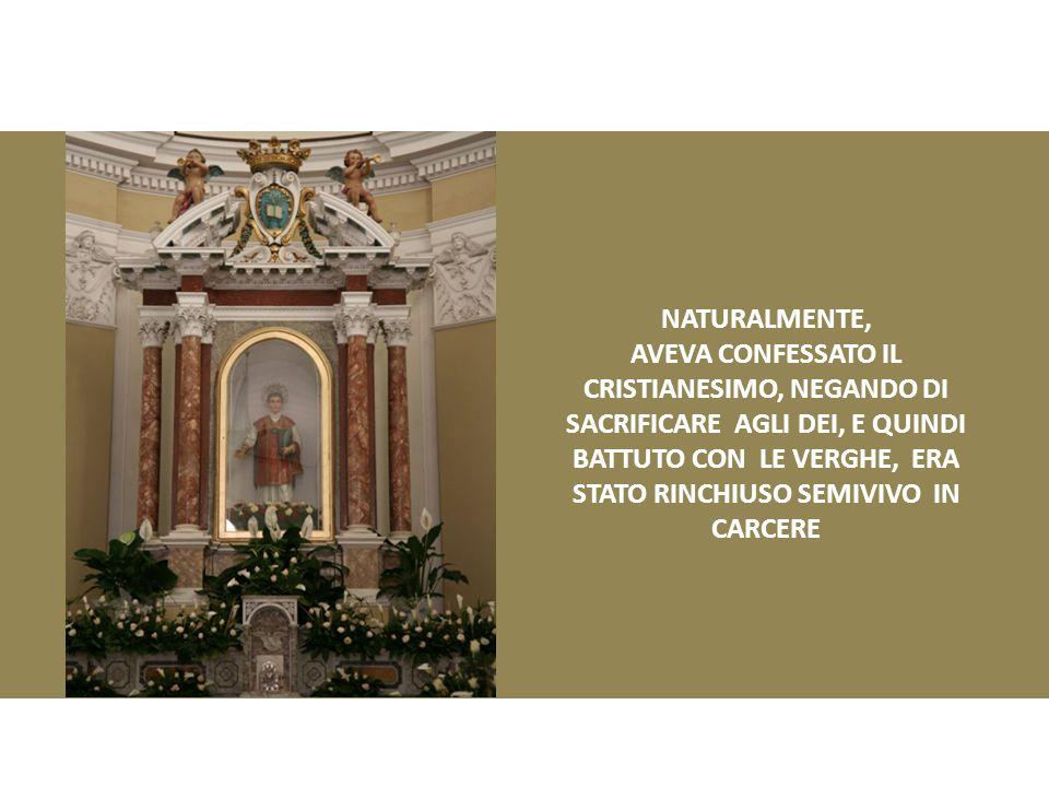 NATURALMENTE, AVEVA CONFESSATO IL CRISTIANESIMO, NEGANDO DI SACRIFICARE AGLI DEI, E QUINDI BATTUTO CON LE VERGHE, ERA STATO RINCHIUSO SEMIVIVO IN CARCERE