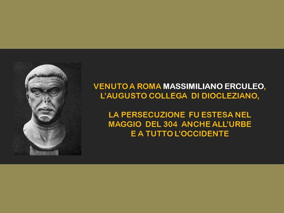 VENUTO A ROMA MASSIMILIANO ERCULEO, L'AUGUSTO COLLEGA DI DIOCLEZIANO, LA PERSECUZIONE FU ESTESA NEL MAGGIO DEL 304 ANCHE ALL'URBE E A TUTTO L'OCCIDENTE