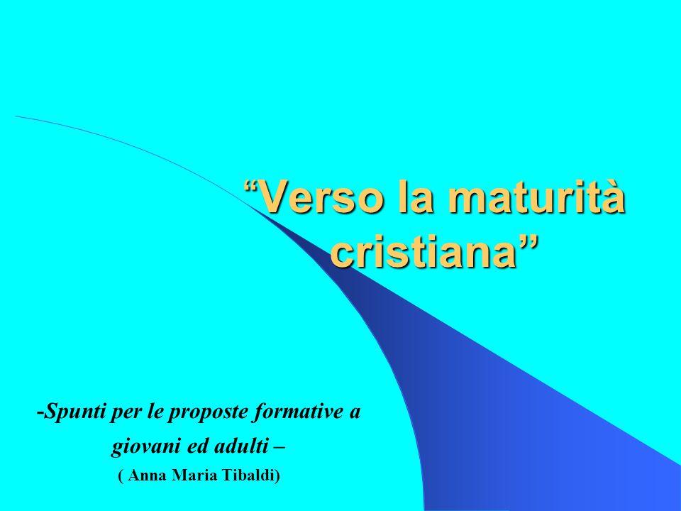 Verso la maturità cristiana -Spunti per le proposte formative a giovani ed adulti – ( Anna Maria Tibaldi)