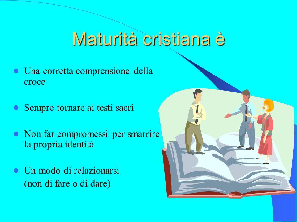 Maturità cristiana è Una corretta comprensione della croce Sempre tornare ai testi sacri Non far compromessi per smarrire la propria identità Un modo di relazionarsi (non di fare o di dare)