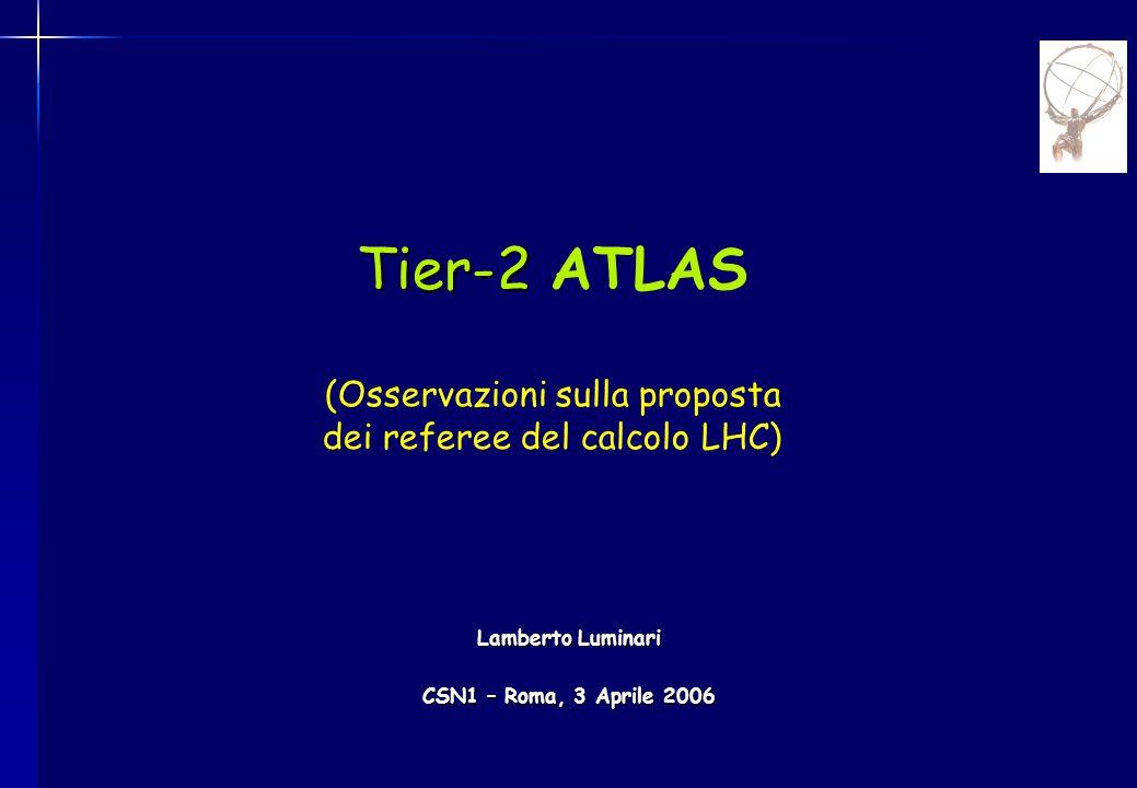 Tier-2 Tier-2 ATLAS (Osservazioni sulla proposta dei referee del calcolo LHC) Lamberto Luminari CSN1 – Roma, 3 Aprile 2006