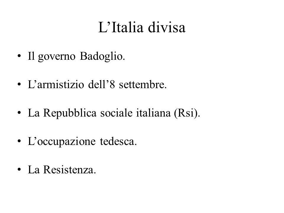 L'Italia divisa Il governo Badoglio. L'armistizio dell'8 settembre. La Repubblica sociale italiana (Rsi). L'occupazione tedesca. La Resistenza.