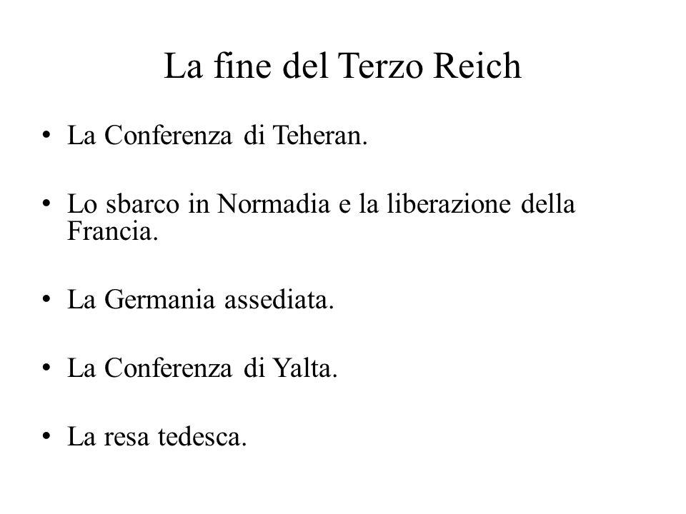 La fine del Terzo Reich La Conferenza di Teheran. Lo sbarco in Normadia e la liberazione della Francia. La Germania assediata. La Conferenza di Yalta.