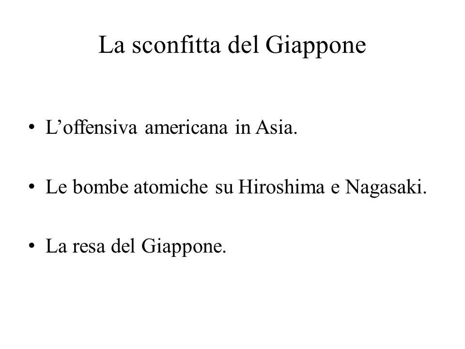 La sconfitta del Giappone L'offensiva americana in Asia. Le bombe atomiche su Hiroshima e Nagasaki. La resa del Giappone.
