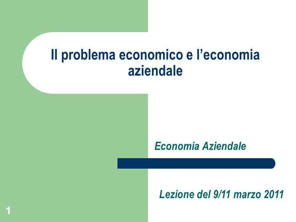 1 Il problema economico e l'economia aziendale Economia Aziendale Lezione del 9/11 marzo 2011