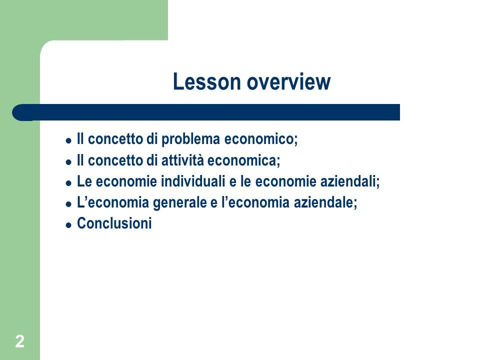 2 Lesson overview Il concetto di problema economico; Il concetto di attività economica; Le economie individuali e le economie aziendali; L'economia generale e l'economia aziendale; Conclusioni