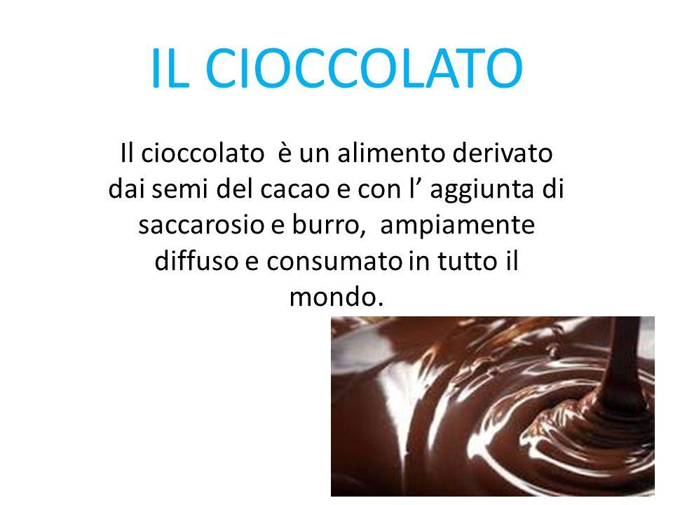 IL CIOCCOLATO Il cioccolato è un alimento derivato dai semi del cacao e con l' aggiunta di saccarosio e burro, ampiamente diffuso e consumato in tutto