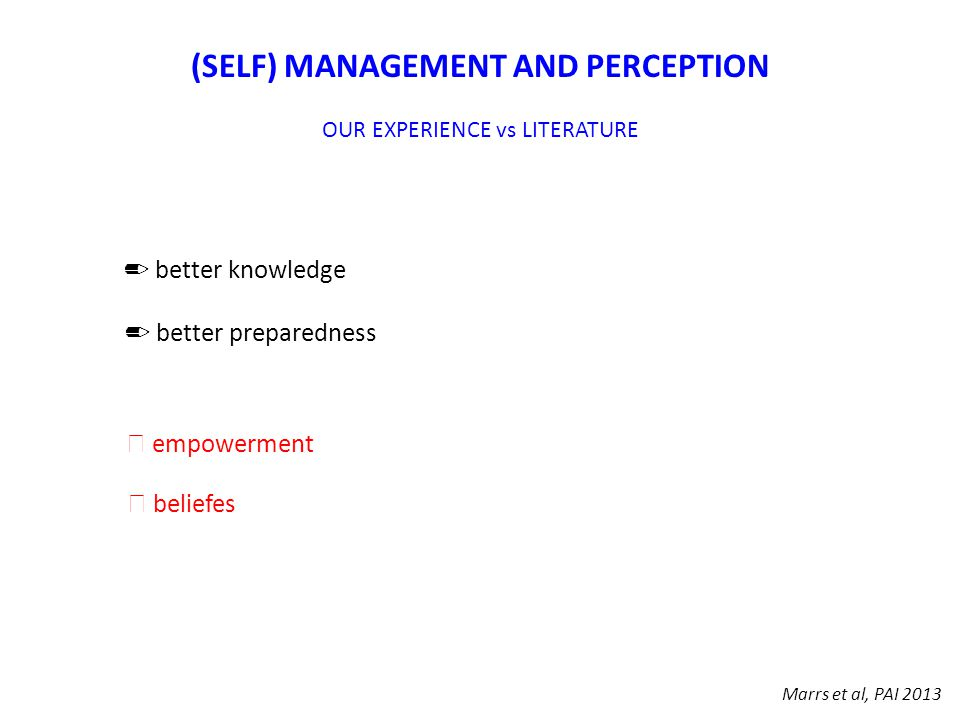 Marrs et al, PAI 2013 (SELF) MANAGEMENT AND PERCEPTION OUR EXPERIENCE vs LITERATURE ✏ better knowledge ✏ better preparedness ☞ empowerment ☞ beliefes