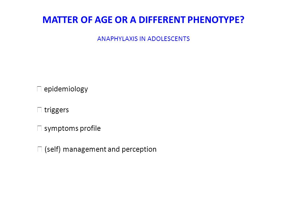 MATTER OF AGE OR A DIFFERENT PHENOTYPE? ANAPHYLAXIS IN ADOLESCENTS ☞ epidemiology ☞ triggers ☞ symptoms profile ☞ (self) management and perception