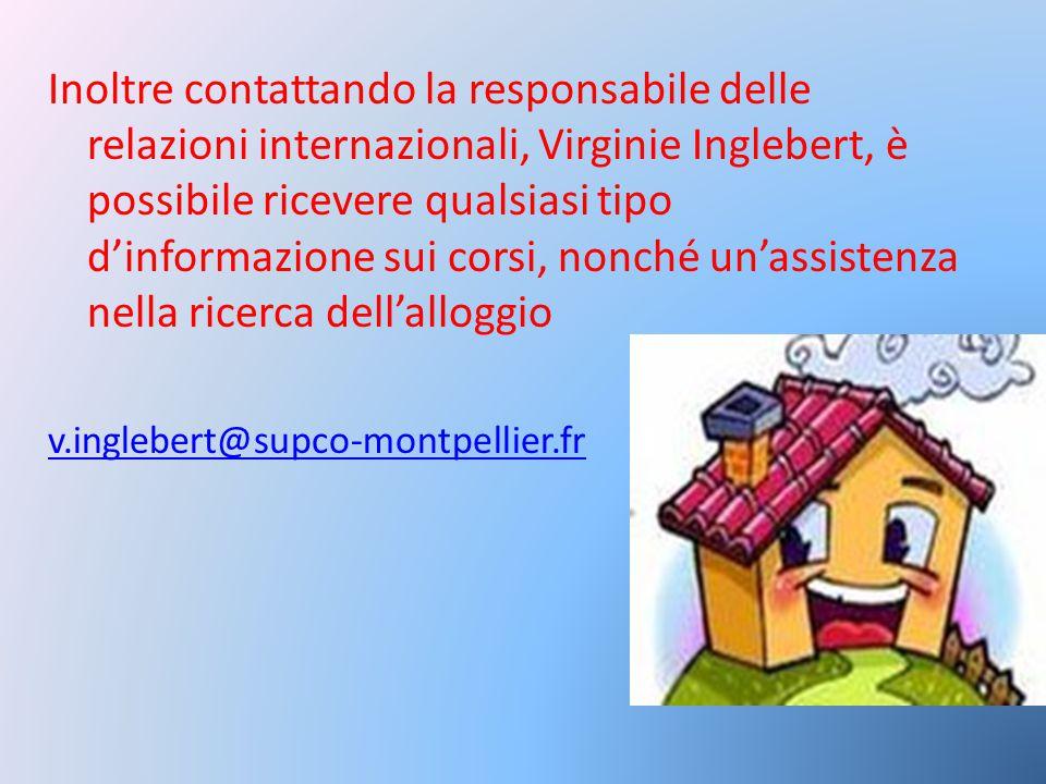 Inoltre contattando la responsabile delle relazioni internazionali, Virginie Inglebert, è possibile ricevere qualsiasi tipo d'informazione sui corsi, nonché un'assistenza nella ricerca dell'alloggio v.inglebert@supco-montpellier.fr