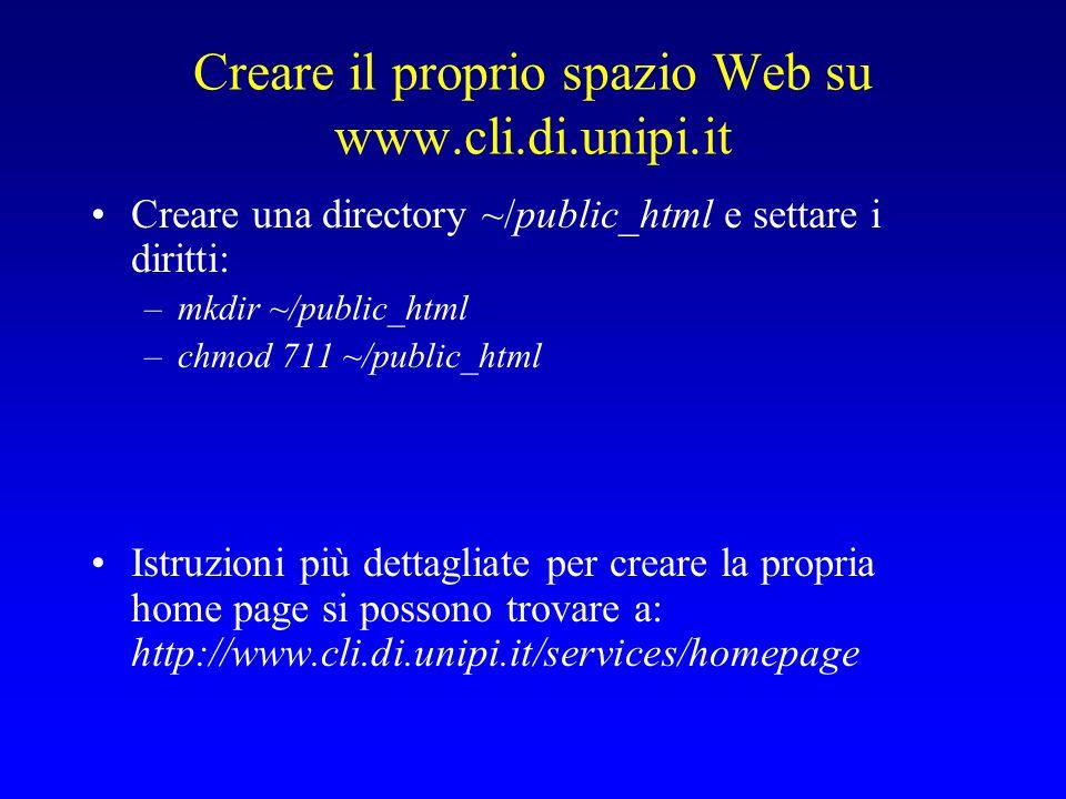 Creare il proprio spazio Web su www.cli.di.unipi.it Creare una directory ~/public_html e settare i diritti: –mkdir ~/public_html –chmod 711 ~/public_html Istruzioni più dettagliate per creare la propria home page si possono trovare a: http://www.cli.di.unipi.it/services/homepage
