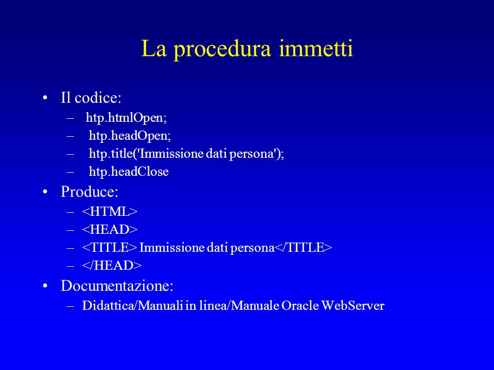 La procedura immetti Il codice: – htp.htmlOpen; – htp.headOpen; – htp.title( Immissione dati persona ); – htp.headClose Produce: – – Immissione dati persona – Documentazione: –Didattica/Manuali in linea/Manuale Oracle WebServer