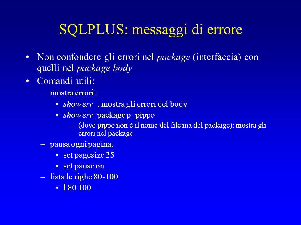 SQLPLUS: messaggi di errore Non confondere gli errori nel package (interfaccia) con quelli nel package body Comandi utili: –mostra errori: show err : mostra gli errori del body show err package p_pippo –(dove pippo non è il nome del file ma del package): mostra gli errori nel package –pausa ogni pagina: set pagesize 25 set pause on –lista le righe 80-100: l 80 100